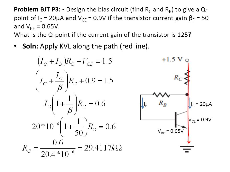 Problem BJT P3: - Design the bias circuit (find R C and R B ) to give a Q- point of I C = 20µA and V CE = 0.9V if the transistor current gain β F = 50