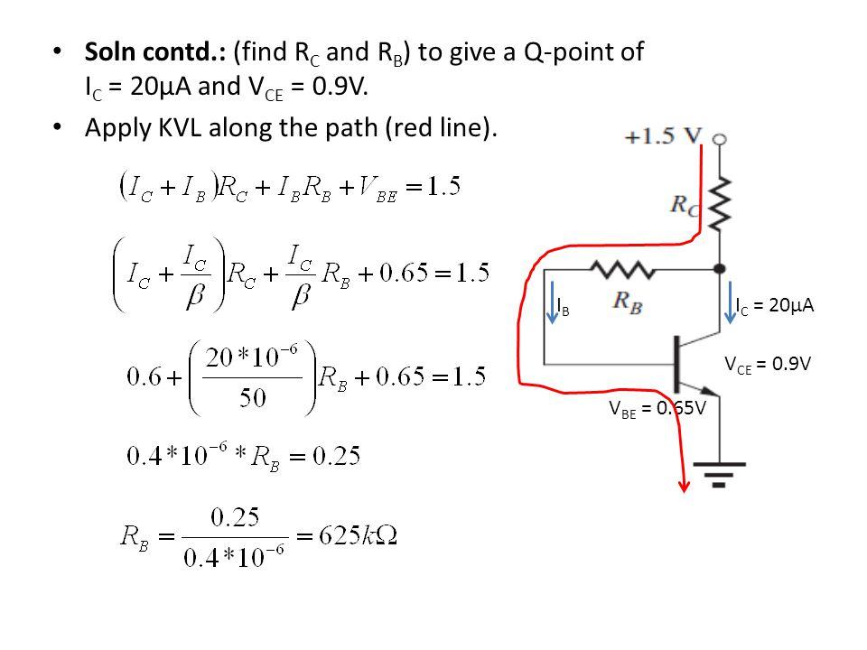 I C = 20µAIBIB V CE = 0.9V V BE = 0.65V Soln contd.: (find R C and R B ) to give a Q-point of I C = 20µA and V CE = 0.9V. Apply KVL along the path (re