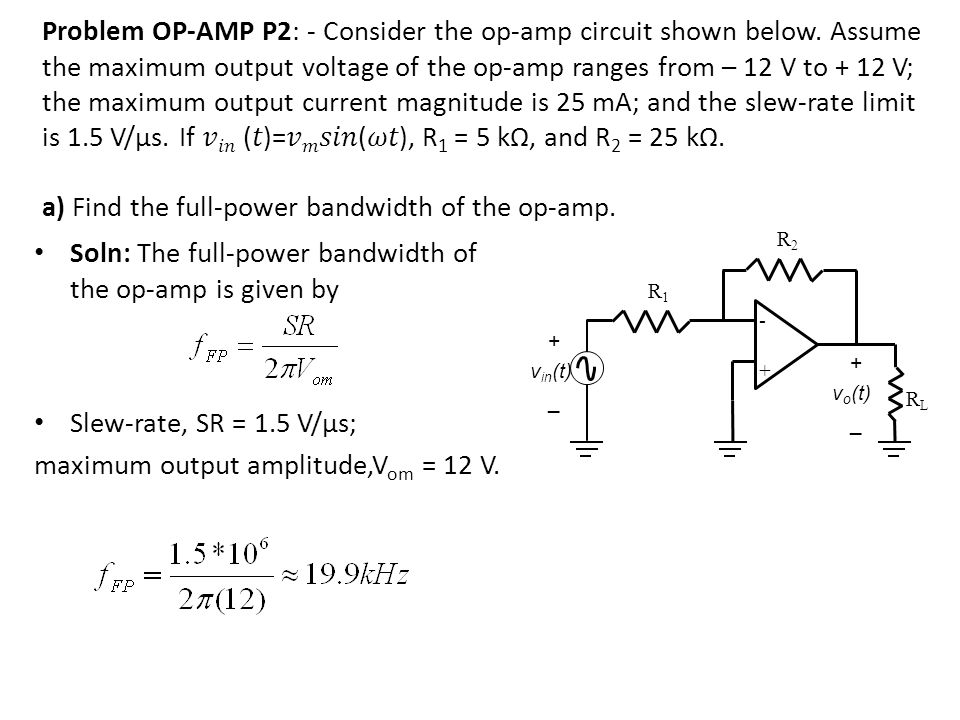 -+-+ + v in (t) _ + v o (t) _ R2R2 R1R1 RLRL Soln: The full-power bandwidth of the op-amp is given by Slew-rate, SR = 1.5 V/µs; maximum output amplitu