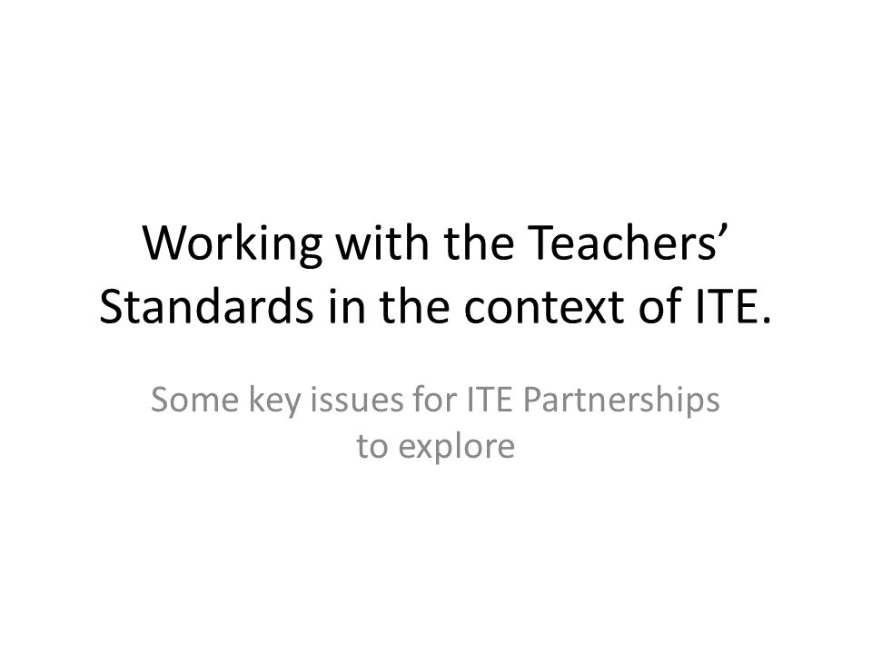 Key issues for ITE partnerships In preparation for the introduction of new standards for teachers, ITE providers and other stake holders took part in a series of discussions around the use of the standards to assess the outcomes of Initial Teacher Education and to support the judgement for the award of Qualified Teacher Status.