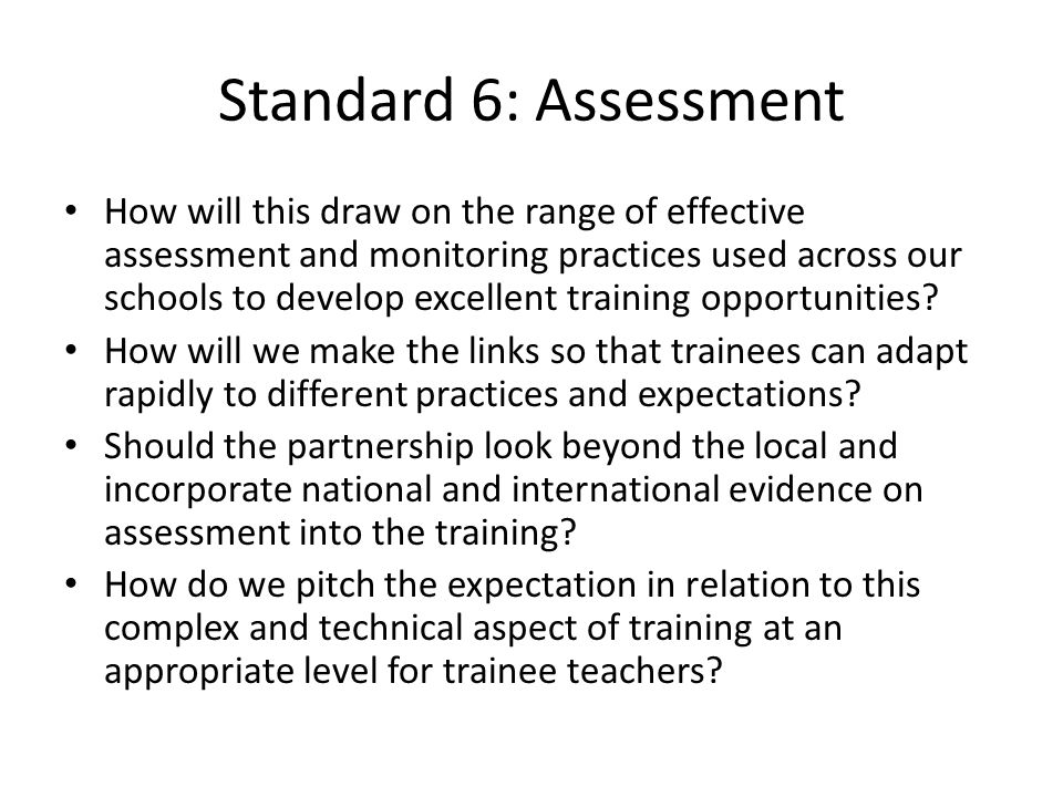 Standard 6: Assessment How will this draw on the range of effective assessment and monitoring practices used across our schools to develop excellent training opportunities.