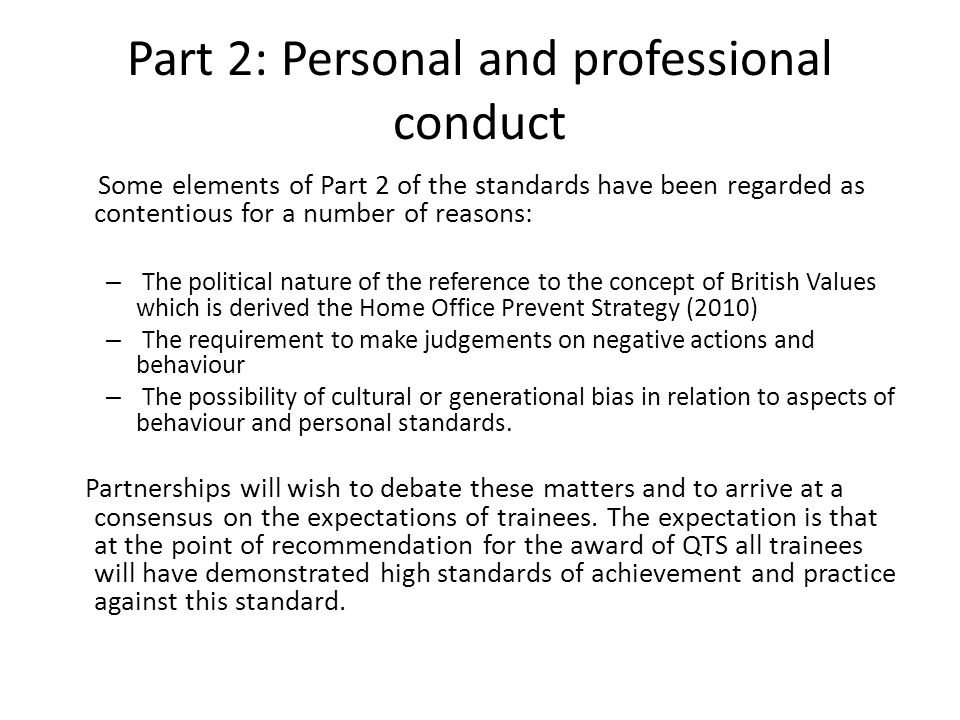 Part 2: Personal and professional conduct Some elements of Part 2 of the standards have been regarded as contentious for a number of reasons: – The political nature of the reference to the concept of British Values which is derived the Home Office Prevent Strategy (2010) – The requirement to make judgements on negative actions and behaviour – The possibility of cultural or generational bias in relation to aspects of behaviour and personal standards.