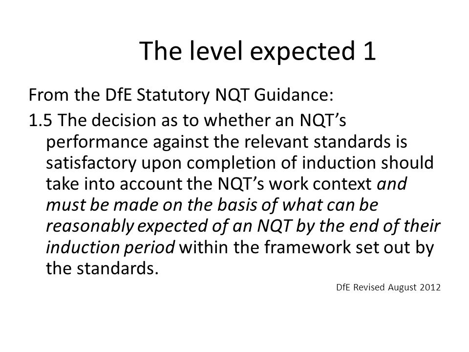 The level expected 1 From the DfE Statutory NQT Guidance: 1.5 The decision as to whether an NQT's performance against the relevant standards is satisfactory upon completion of induction should take into account the NQT's work context and must be made on the basis of what can be reasonably expected of an NQT by the end of their induction period within the framework set out by the standards.