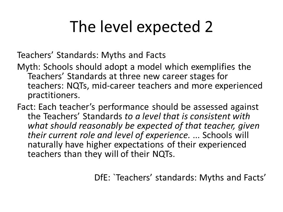 The level expected 2 Teachers' Standards: Myths and Facts Myth: Schools should adopt a model which exemplifies the Teachers' Standards at three new career stages for teachers: NQTs, mid-career teachers and more experienced practitioners.