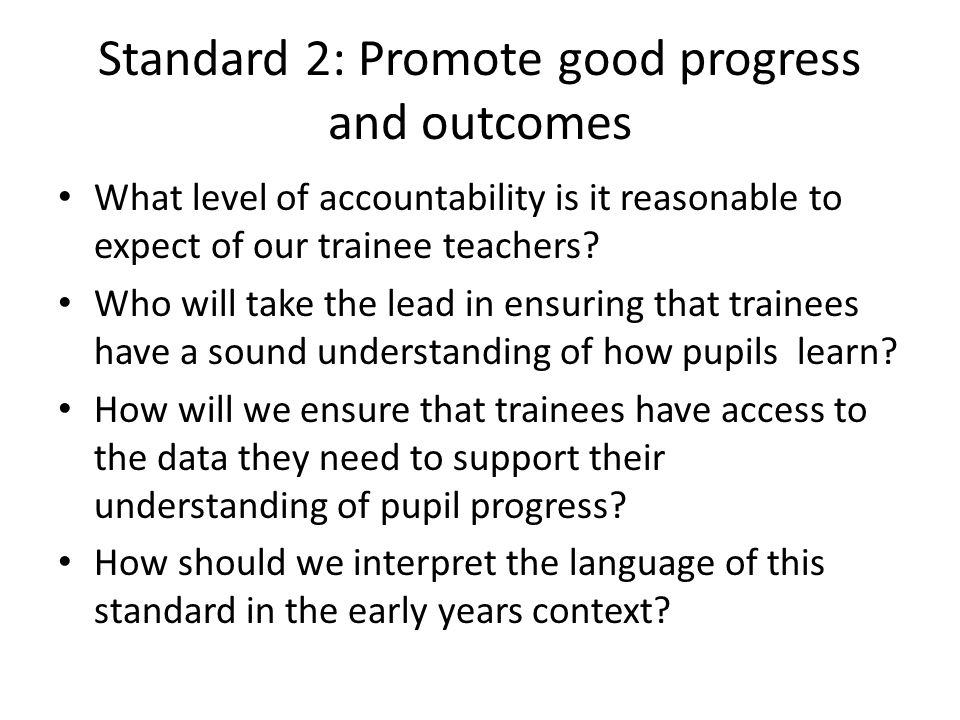 Standard 2: Promote good progress and outcomes What level of accountability is it reasonable to expect of our trainee teachers.