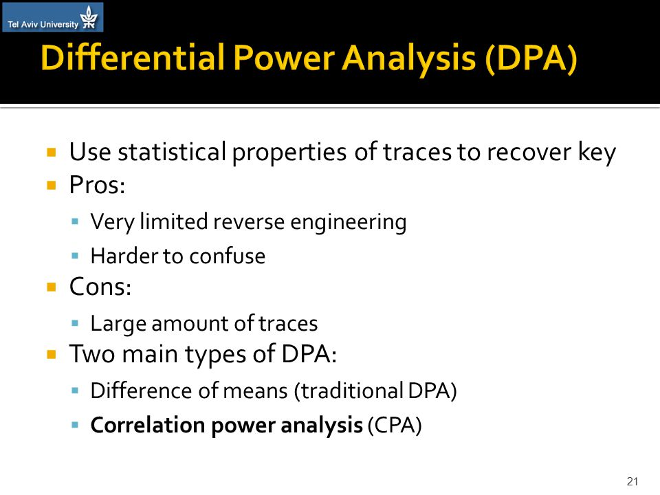  Use statistical properties of traces to recover key  Pros:  Very limited reverse engineering  Harder to confuse  Cons:  Large amount of traces  Two main types of DPA:  Difference of means (traditional DPA)  Correlation power analysis (CPA) 21