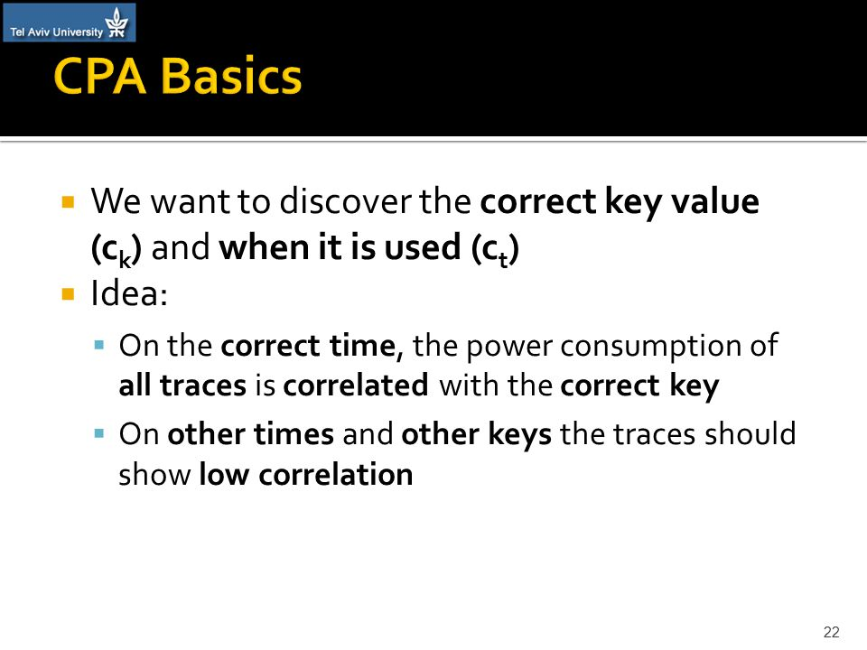  We want to discover the correct key value (c k ) and when it is used (c t )  Idea:  On the correct time, the power consumption of all traces is correlated with the correct key  On other times and other keys the traces should show low correlation 22