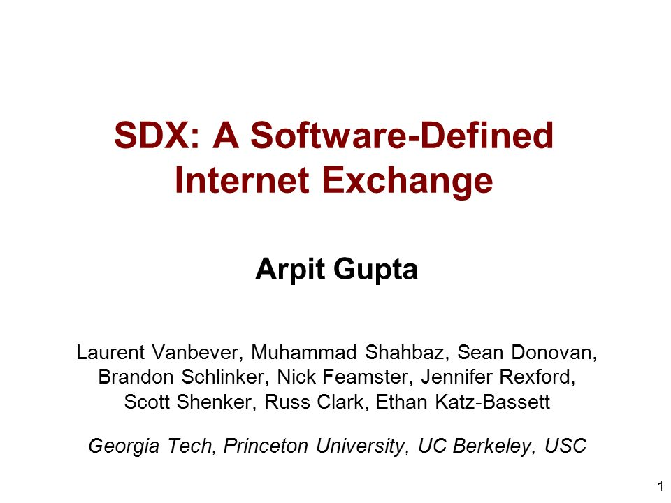SDX: A Software-Defined Internet Exchange Arpit Gupta Laurent Vanbever, Muhammad Shahbaz, Sean Donovan, Brandon Schlinker, Nick Feamster, Jennifer Rex