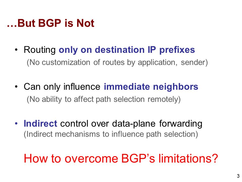 …But BGP is Not Routing only on destination IP prefixes (No customization of routes by application, sender) Can only influence immediate neighbors (No ability to affect path selection remotely) Indirect control over data-plane forwarding (Indirect mechanisms to influence path selection) 3 How to overcome BGP's limitations?