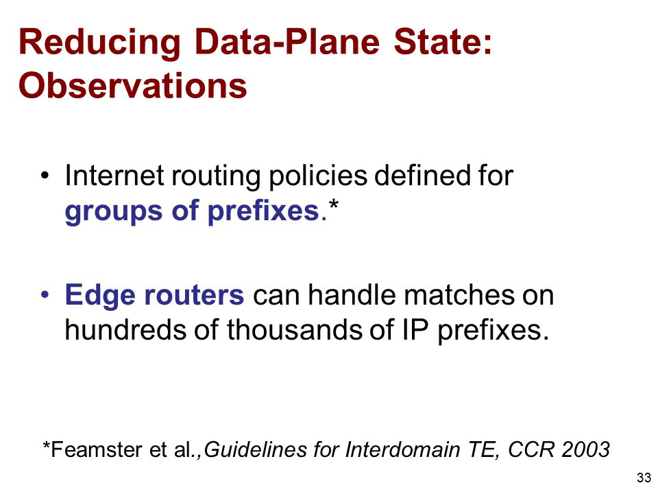 Reducing Data-Plane State: Observations 33 Internet routing policies defined for groups of prefixes.* Edge routers can handle matches on hundreds of thousands of IP prefixes.