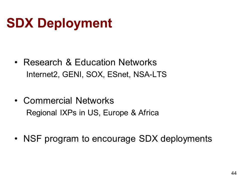 SDX Deployment 44 Research & Education Networks Internet2, GENI, SOX, ESnet, NSA-LTS Commercial Networks Regional IXPs in US, Europe & Africa NSF program to encourage SDX deployments