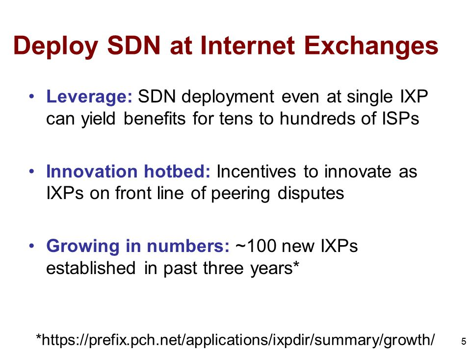 Deploy SDN at Internet Exchanges Leverage: SDN deployment even at single IXP can yield benefits for tens to hundreds of ISPs Innovation hotbed: Incentives to innovate as IXPs on front line of peering disputes Growing in numbers: ~100 new IXPs established in past three years* 5 *https://prefix.pch.net/applications/ixpdir/summary/growth/