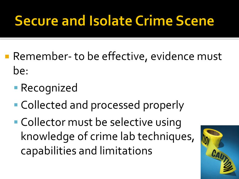  Remember- to be effective, evidence must be:  Recognized  Collected and processed properly  Collector must be selective using knowledge of crime