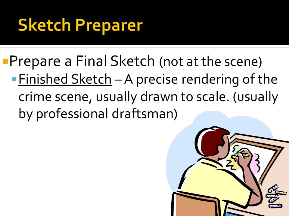  Prepare a Final Sketch (not at the scene)  Finished Sketch – A precise rendering of the crime scene, usually drawn to scale. (usually by profession