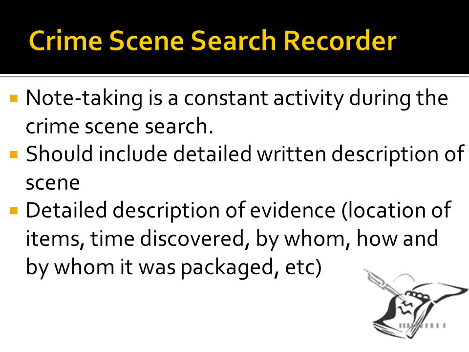  Note-taking is a constant activity during the crime scene search.  Should include detailed written description of scene  Detailed description of e