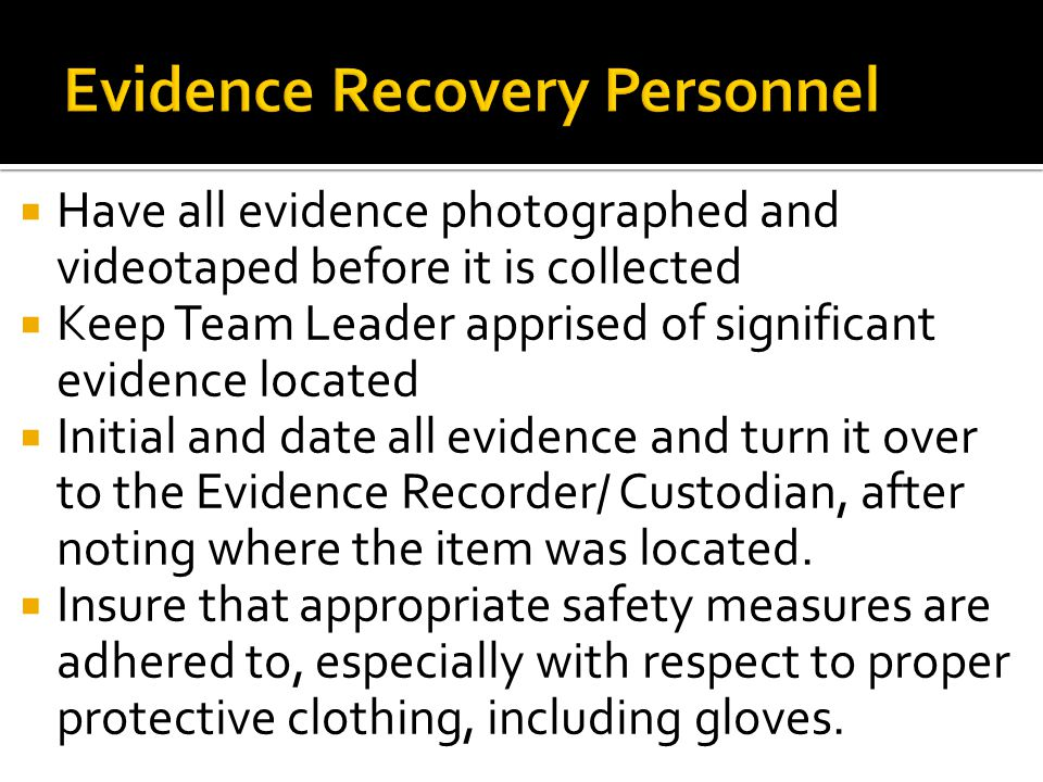  Have all evidence photographed and videotaped before it is collected  Keep Team Leader apprised of significant evidence located  Initial and date
