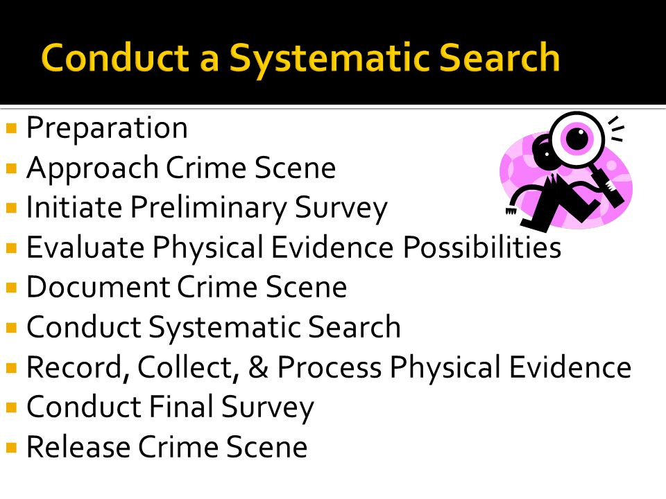  Preparation  Approach Crime Scene  Initiate Preliminary Survey  Evaluate Physical Evidence Possibilities  Document Crime Scene  Conduct Systema