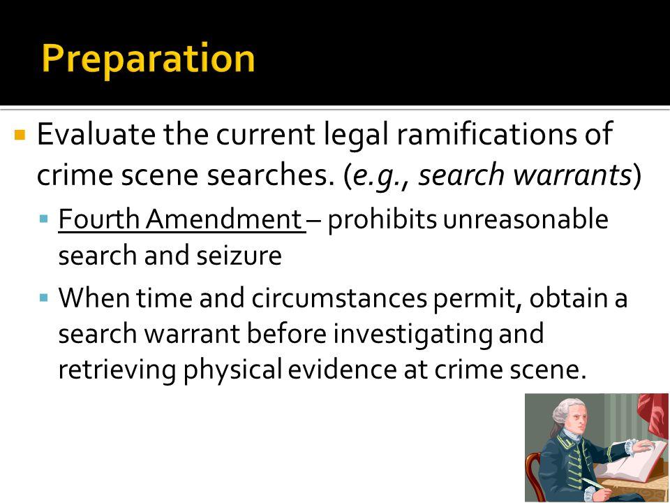  Evaluate the current legal ramifications of crime scene searches. (e.g., search warrants)  Fourth Amendment – prohibits unreasonable search and sei
