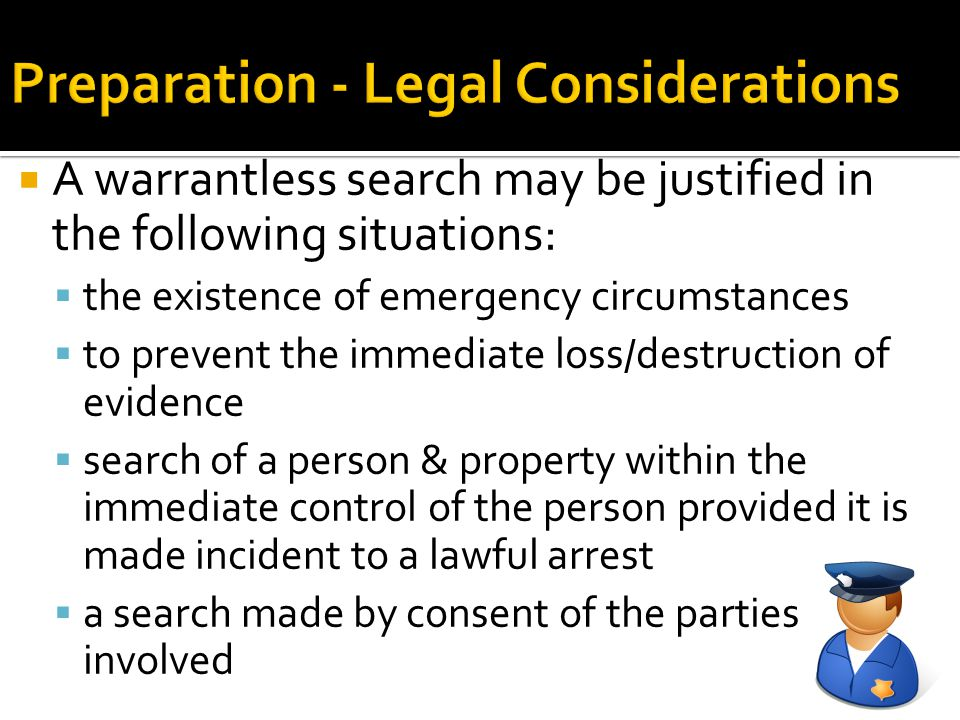  A warrantless search may be justified in the following situations:  the existence of emergency circumstances  to prevent the immediate loss/destru