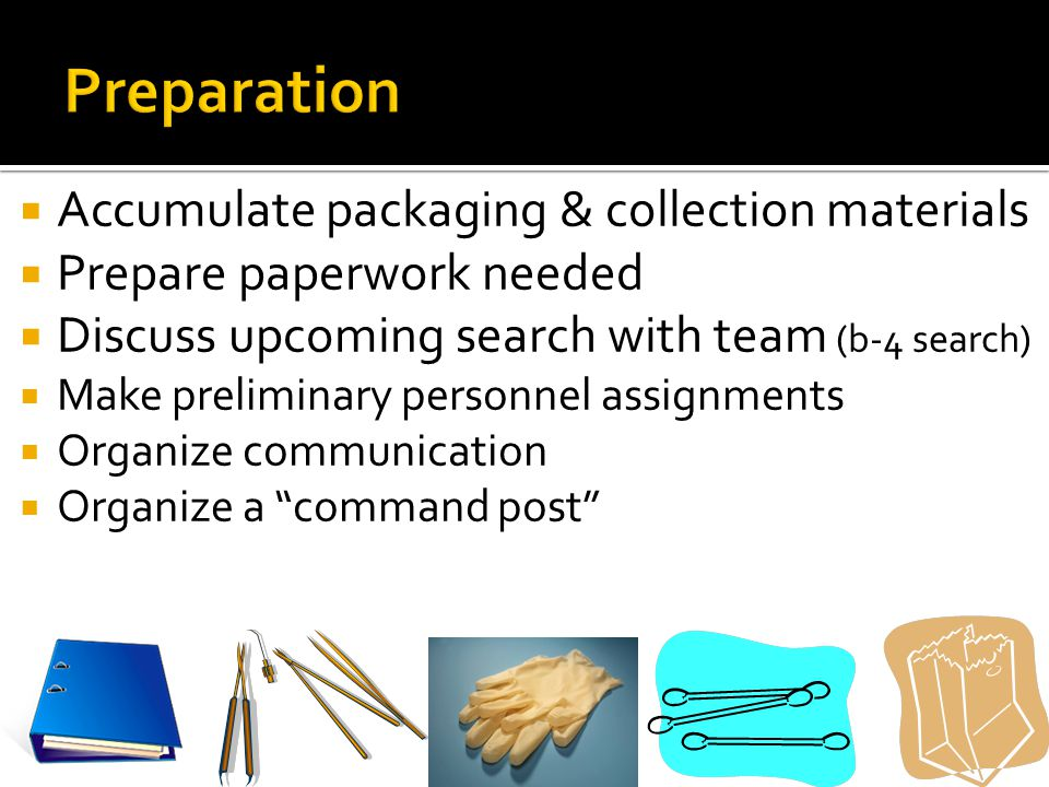  Accumulate packaging & collection materials  Prepare paperwork needed  Discuss upcoming search with team (b-4 search)  Make preliminary personnel