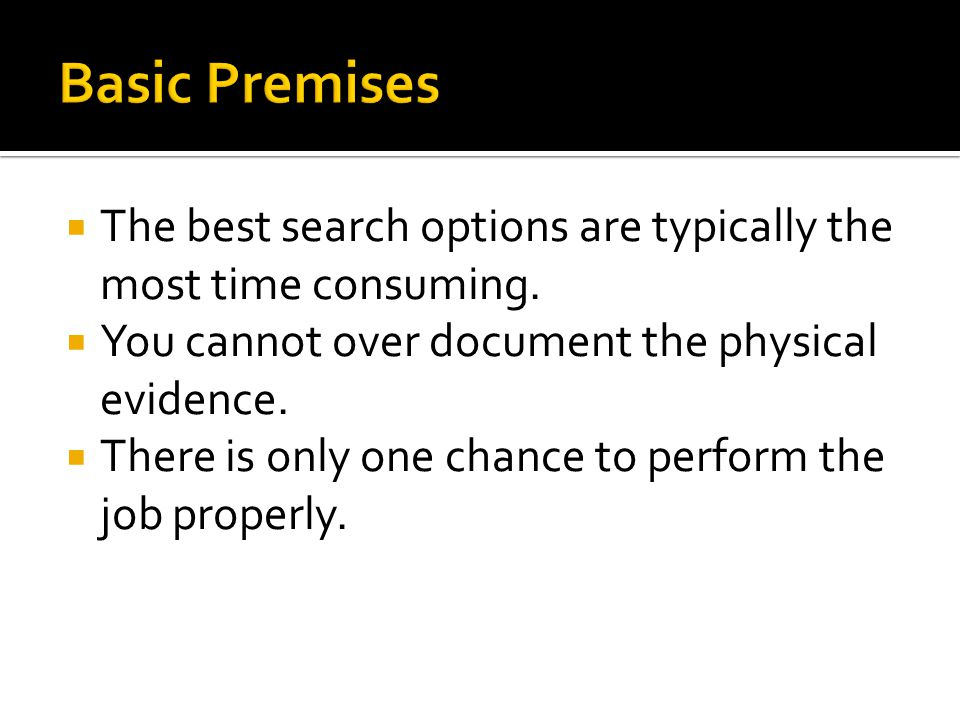  The best search options are typically the most time consuming.  You cannot over document the physical evidence.  There is only one chance to perfo
