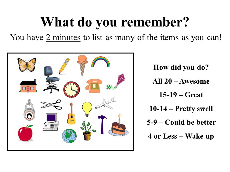What do you remember? You have 2 minutes to list as many of the items as you can! How did you do? All 20 – Awesome 15-19 – Great 10-14 – Pretty swell