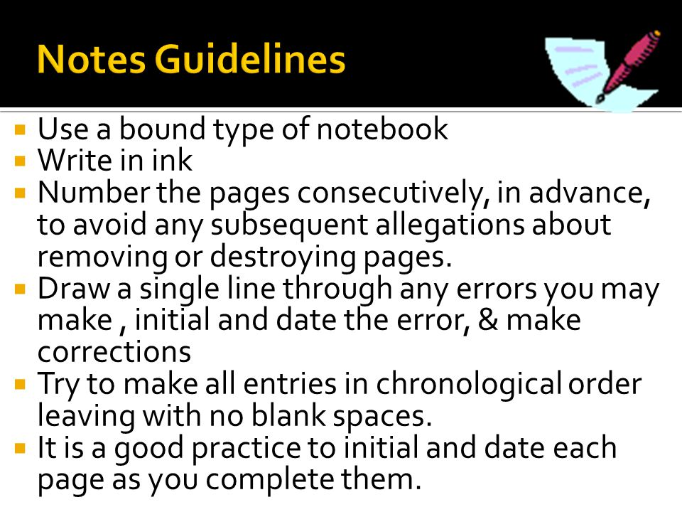  Use a bound type of notebook  Write in ink  Number the pages consecutively, in advance, to avoid any subsequent allegations about removing or dest