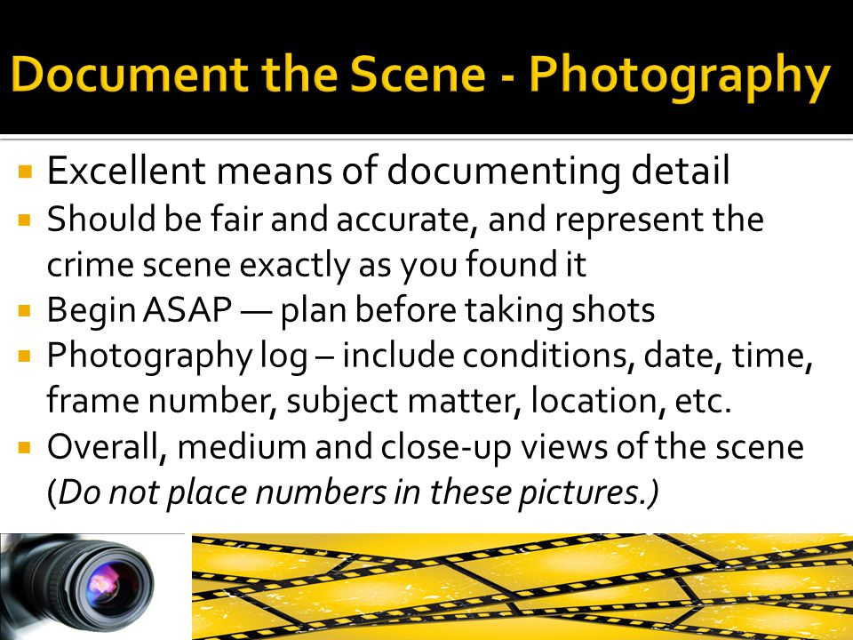  Excellent means of documenting detail  Should be fair and accurate, and represent the crime scene exactly as you found it  Begin ASAP — plan befor