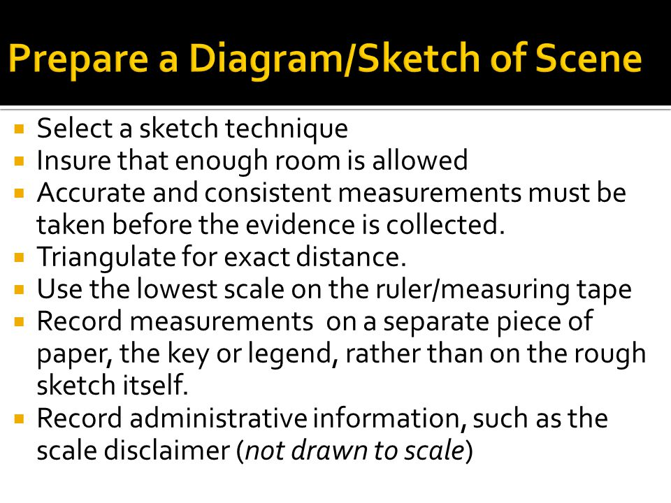  Select a sketch technique  Insure that enough room is allowed  Accurate and consistent measurements must be taken before the evidence is collected