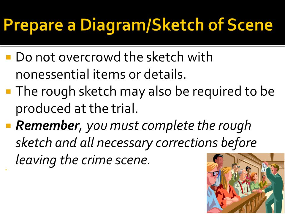  Do not overcrowd the sketch with nonessential items or details.  The rough sketch may also be required to be produced at the trial.  Remember, you