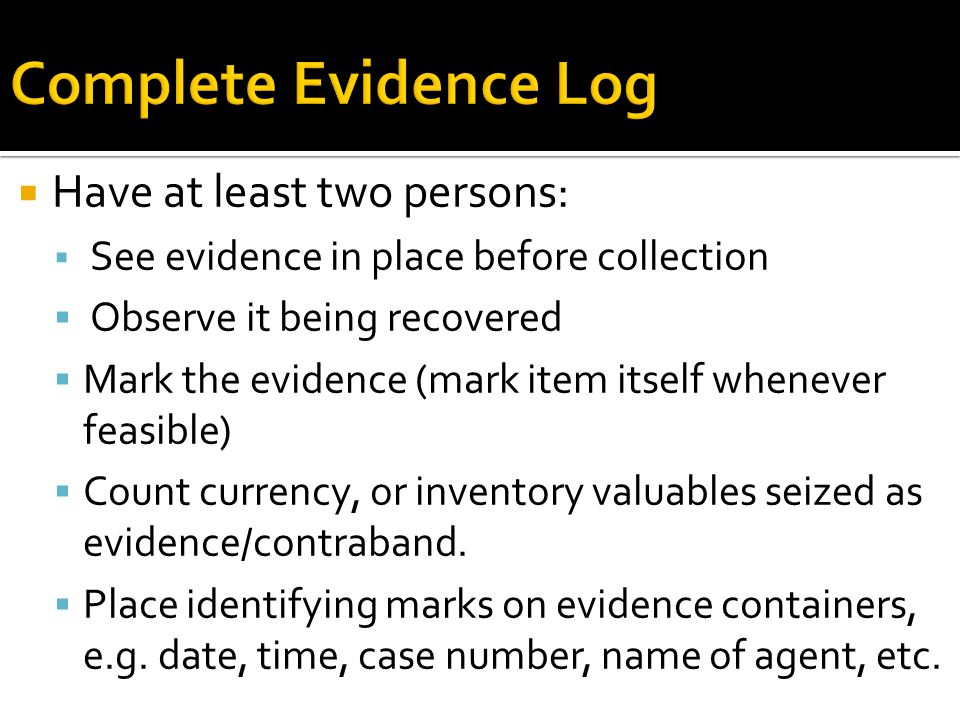 Have at least two persons:  See evidence in place before collection  Observe it being recovered  Mark the evidence (mark item itself whenever fea