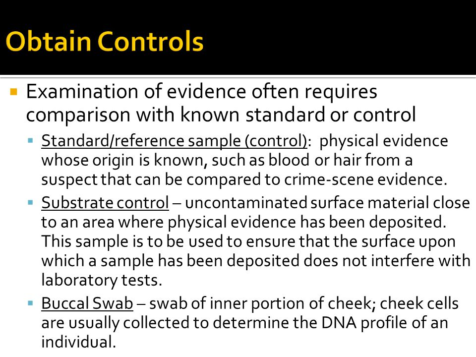  Examination of evidence often requires comparison with known standard or control  Standard/reference sample (control): physical evidence whose orig