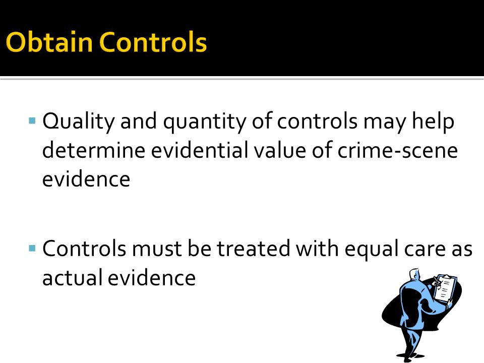  Quality and quantity of controls may help determine evidential value of crime-scene evidence  Controls must be treated with equal care as actual ev