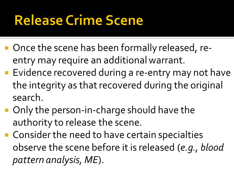  Once the scene has been formally released, re- entry may require an additional warrant.  Evidence recovered during a re-entry may not have the inte