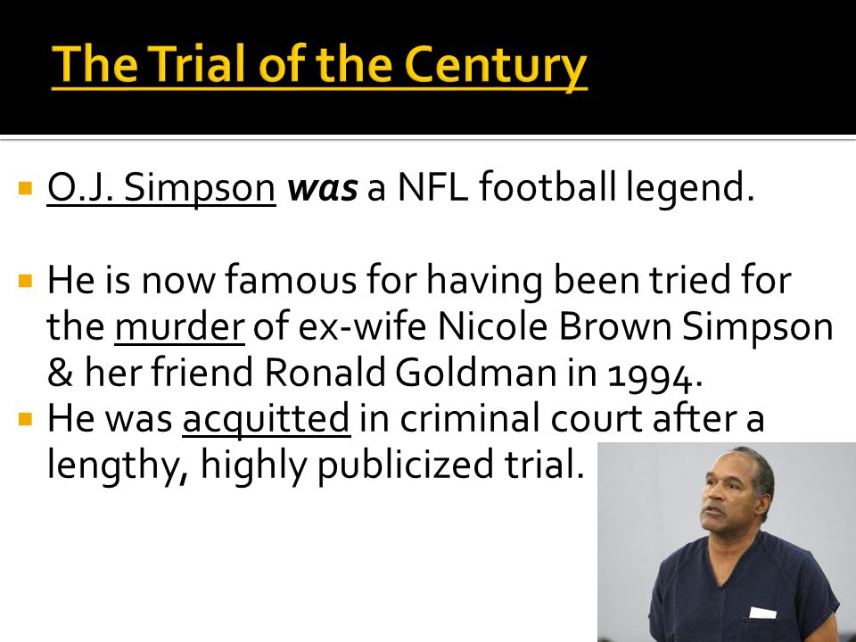  O.J. Simpson was a NFL football legend.  He is now famous for having been tried for the murder of ex-wife Nicole Brown Simpson & her friend Ronald