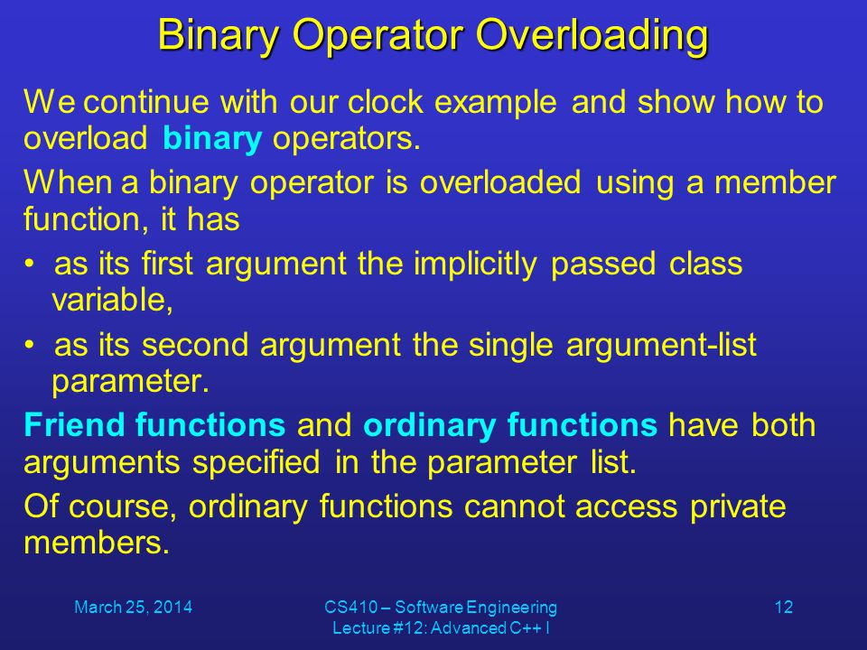 March 25, 2014CS410 – Software Engineering Lecture #12: Advanced C++ I 12 Binary Operator Overloading We continue with our clock example and show how
