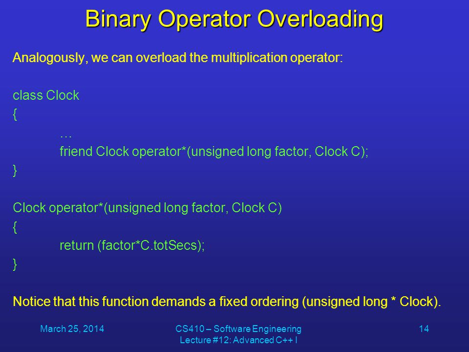 March 25, 2014CS410 – Software Engineering Lecture #12: Advanced C++ I 14 Binary Operator Overloading Analogously, we can overload the multiplication