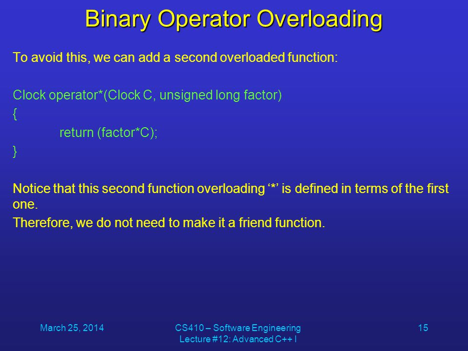 March 25, 2014CS410 – Software Engineering Lecture #12: Advanced C++ I 15 Binary Operator Overloading To avoid this, we can add a second overloaded fu