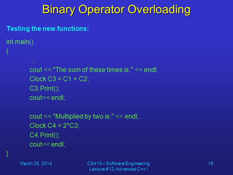 March 25, 2014CS410 – Software Engineering Lecture #12: Advanced C++ I 16 Binary Operator Overloading Testing the new functions: int main() { … cout <