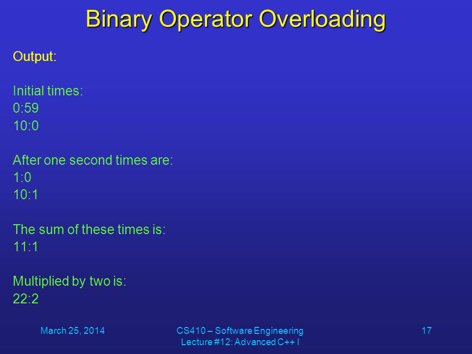 March 25, 2014CS410 – Software Engineering Lecture #12: Advanced C++ I 17 Binary Operator Overloading Output: Initial times: 0:59 10:0 After one secon