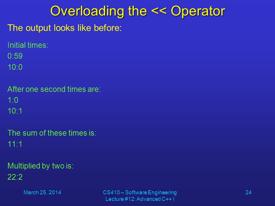 March 25, 2014CS410 – Software Engineering Lecture #12: Advanced C++ I 24 Overloading the << Operator The output looks like before: Initial times: 0:5
