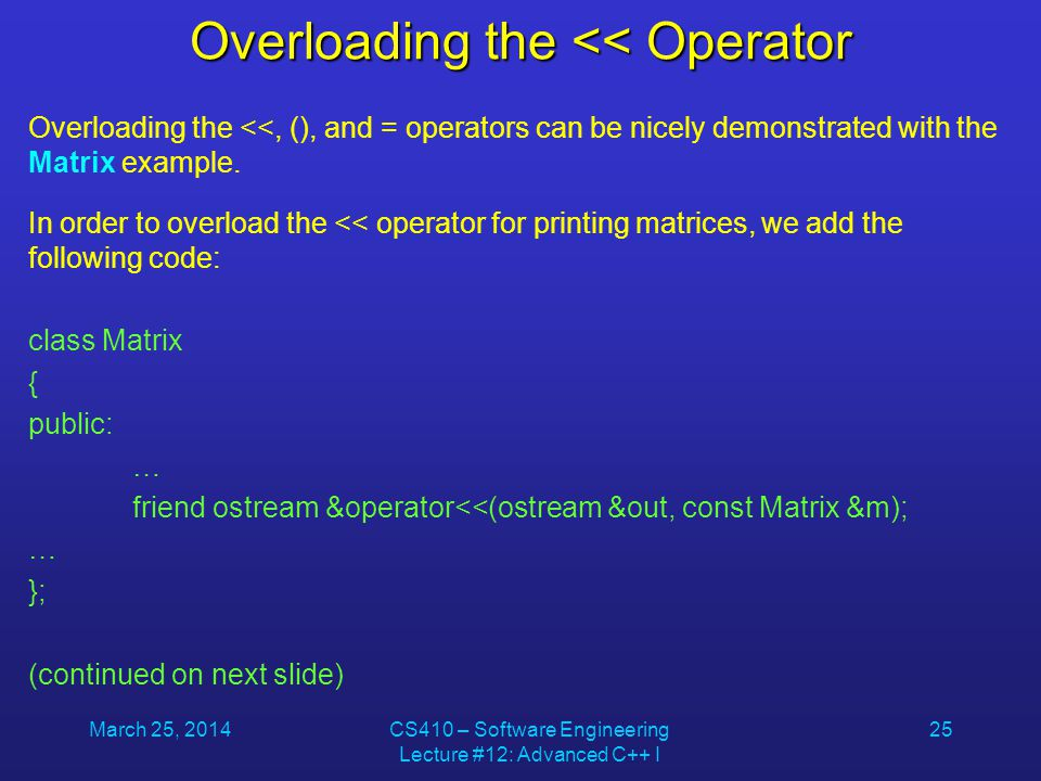 March 25, 2014CS410 – Software Engineering Lecture #12: Advanced C++ I 25 Overloading the << Operator Overloading the <<, (), and = operators can be n