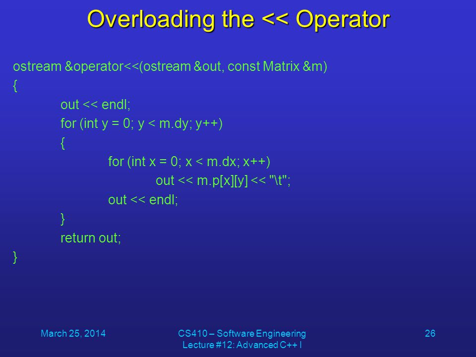 March 25, 2014CS410 – Software Engineering Lecture #12: Advanced C++ I 26 Overloading the << Operator ostream &operator<<(ostream &out, const Matrix &
