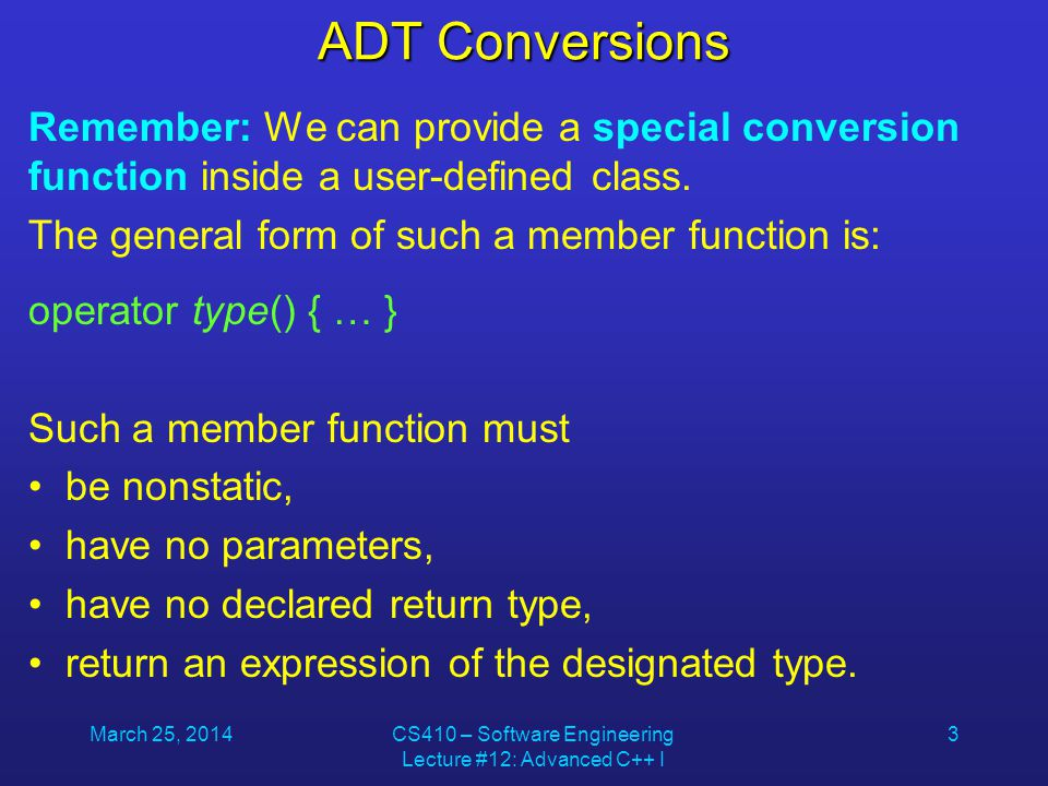 March 25, 2014CS410 – Software Engineering Lecture #12: Advanced C++ I 3 ADT Conversions Remember: We can provide a special conversion function inside