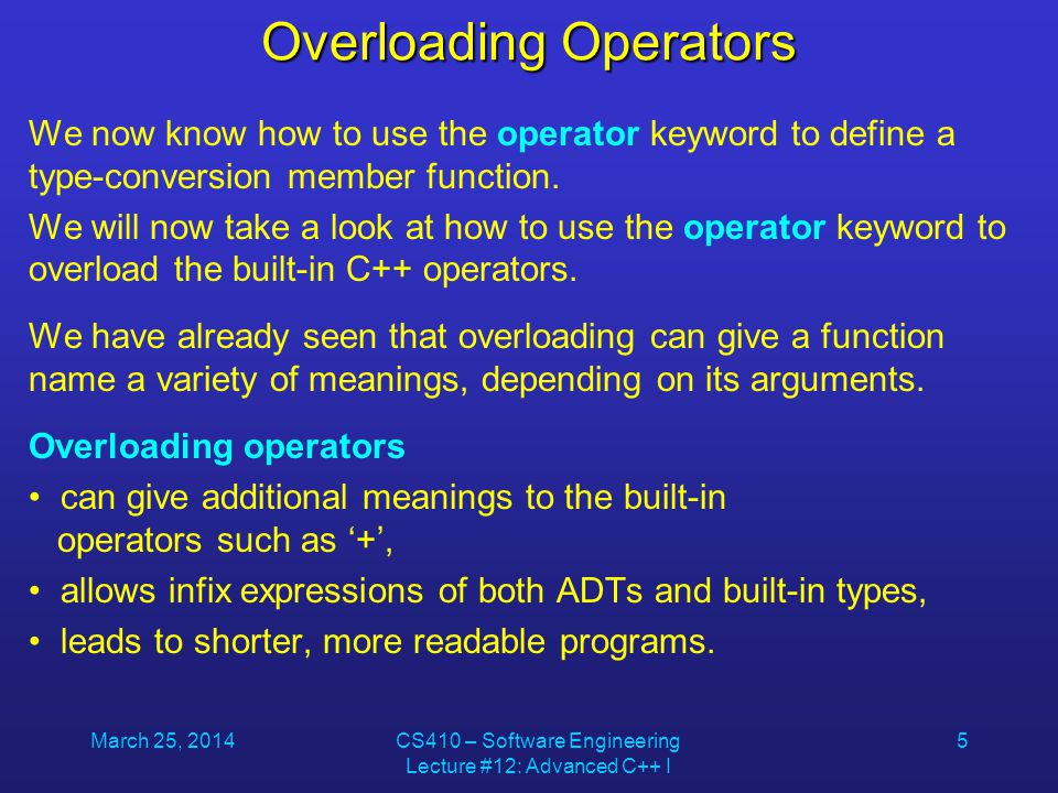 March 25, 2014CS410 – Software Engineering Lecture #12: Advanced C++ I 26 Overloading the << Operator ostream &operator<<(ostream &out, const Matrix &m) { out << endl; for (int y = 0; y < m.dy; y++) { for (int x = 0; x < m.dx; x++) out << m.p[x][y] << \t ; out << endl; } return out; }