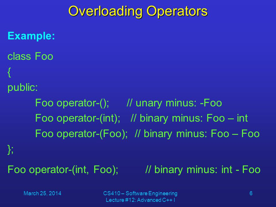 March 25, 2014CS410 – Software Engineering Lecture #12: Advanced C++ I 7 Unary Operator Overloading Example: class Clock { public: Clock(unsigned long i); void Print() const { cout << mins << : << secs << endl; } void Tick();// add one second Clock operator++() { Tick(); return *this; } private: unsigned long totSecs, secs, mins; };