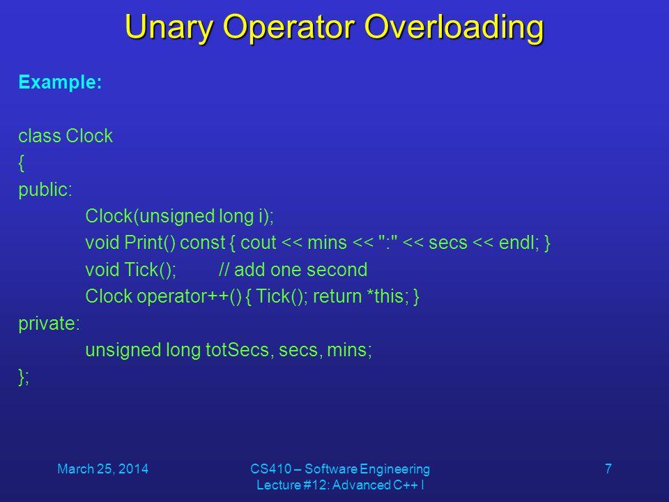 March 25, 2014CS410 – Software Engineering Lecture #12: Advanced C++ I 8 Unary Operator Overloading Clock::Clock(unsigned long i) { totSecs = i; secs = totSecs % 60;// convert into minutes-seconds format mins = (totSecs / 60) % 60; } void Clock::Tick() { Clock Temp = Clock(++totSecs); secs = Temp.secs; mins = Temp.mins; }