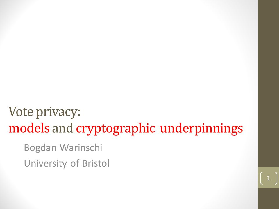 Vote privacy: models and cryptographic underpinnings Bogdan Warinschi University of Bristol 1