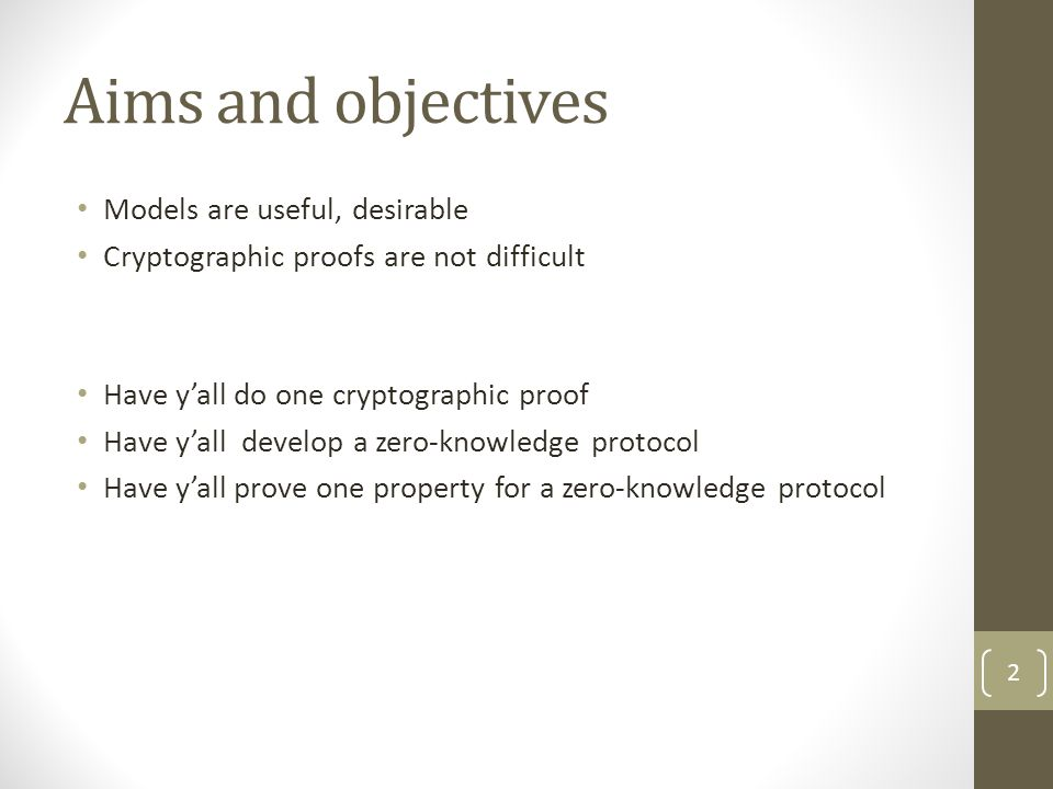 Aims and objectives Models are useful, desirable Cryptographic proofs are not difficult Have y'all do one cryptographic proof Have y'all develop a zer