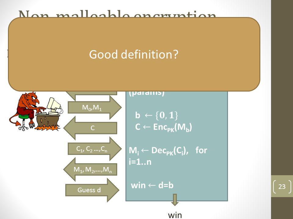 Non-malleable encryption (NM-CPA) 23 Public Key PK win M 0,M 1 C Guess d C 1, C 2 …,C n M 1, M 2,…,M n Good definition?